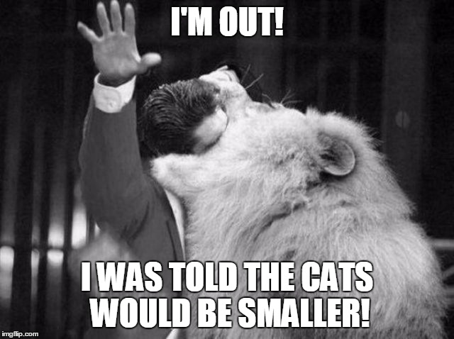 I'M OUT! I WAS TOLD THE CATS WOULD BE SMALLER! | made w/ Imgflip meme maker