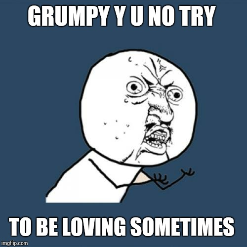 Y U No Meme | GRUMPY Y U NO TRY TO BE LOVING SOMETIMES | image tagged in memes,y u no | made w/ Imgflip meme maker