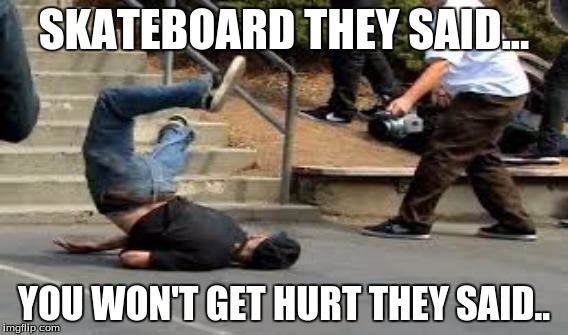 best meme |  SKATEBOARD THEY SAID... YOU WON'T GET HURT THEY SAID.. | image tagged in skateboarding | made w/ Imgflip meme maker