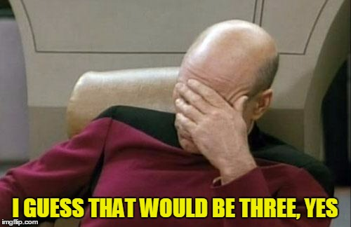 Captain Picard Facepalm Meme | I GUESS THAT WOULD BE THREE, YES | image tagged in memes,captain picard facepalm | made w/ Imgflip meme maker