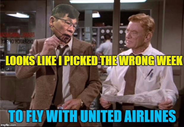 LOOKS LIKE I PICKED THE WRONG WEEK TO FLY WITH UNITED AIRLINES | made w/ Imgflip meme maker