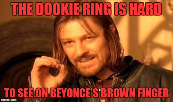 One Does Not Simply Meme | THE DOOKIE RING IS HARD TO SEE ON BEYONCE'S BROWN FINGER | image tagged in memes,one does not simply | made w/ Imgflip meme maker