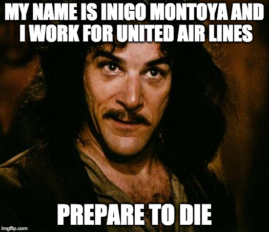 Inigo Montoya | MY NAME IS INIGO MONTOYA AND I WORK FOR UNITED AIR LINES PREPARE TO DIE | image tagged in memes,inigo montoya | made w/ Imgflip meme maker