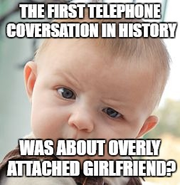 Skeptical Baby Meme | THE FIRST TELEPHONE COVERSATION IN HISTORY WAS ABOUT OVERLY ATTACHED GIRLFRIEND? | image tagged in memes,skeptical baby | made w/ Imgflip meme maker