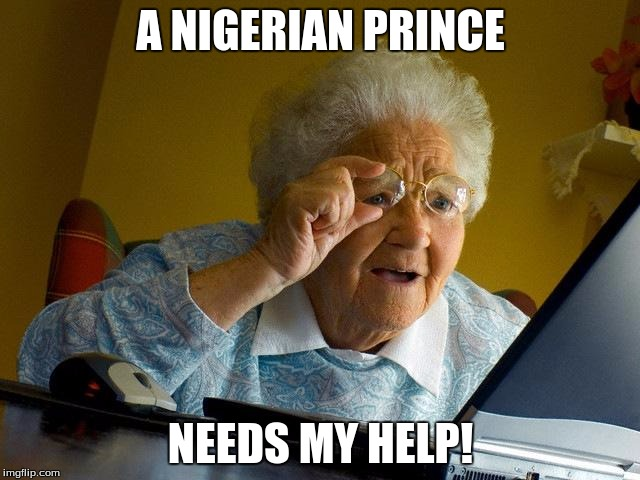 Grandma Finds The Internet Meme | A NIGERIAN PRINCE NEEDS MY HELP! | image tagged in memes,grandma finds the internet | made w/ Imgflip meme maker