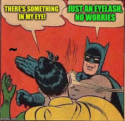 Batman Slapping Robin Meme | THERE'S SOMETHING IN MY EYE! JUST AN EYELASH, NO WORRIES ~ | image tagged in memes,batman slapping robin | made w/ Imgflip meme maker