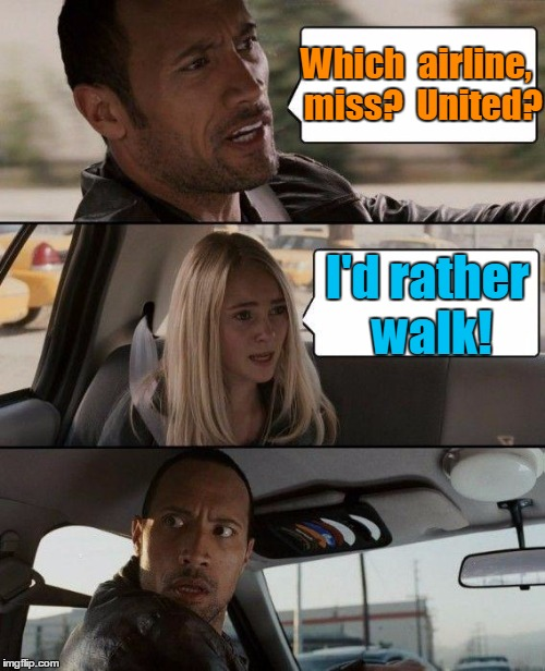 Many customers are switching after the latest debacle  | Which  airline,  miss?  United? I'd rather walk! | image tagged in memes,the rock driving | made w/ Imgflip meme maker