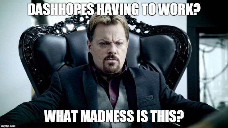 Eddy Izzard | DASHHOPES HAVING TO WORK? WHAT MADNESS IS THIS? | image tagged in eddy izzard | made w/ Imgflip meme maker