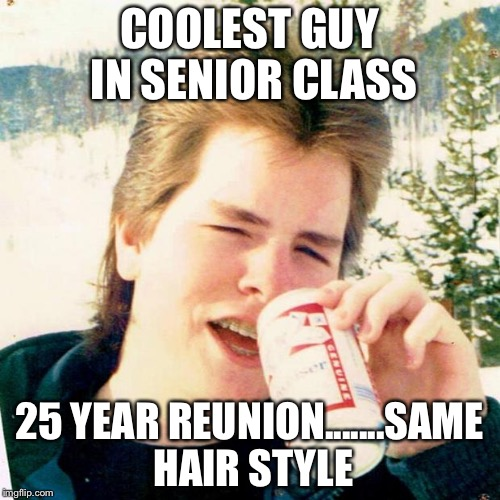 Eighties Teen Meme | COOLEST GUY IN SENIOR CLASS 25 YEAR REUNION.......SAME HAIR STYLE | image tagged in memes,eighties teen | made w/ Imgflip meme maker