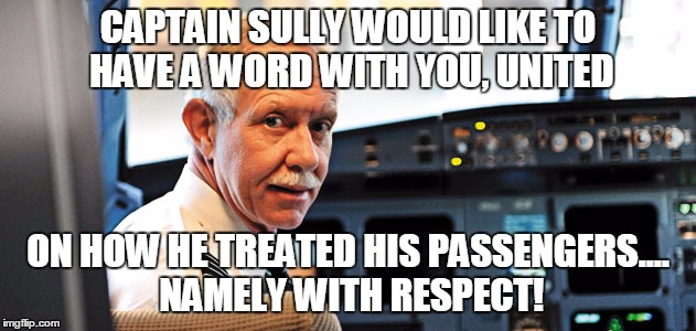 They sure don't know what they've done, do they? | CAPTAIN SULLY WOULD LIKE TO HAVE A WORD WITH YOU, UNITED ON HOW HE TREATED HIS PASSENGERS.... NAMELY WITH RESPECT! | image tagged in sully,united airlines | made w/ Imgflip meme maker