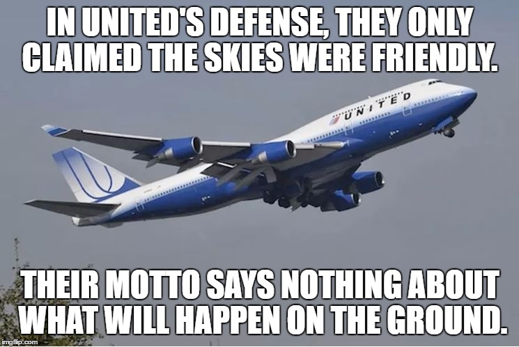 IN UNITED'S DEFENSE, THEY ONLY CLAIMED THE SKIES WERE FRIENDLY. THEIR MOTTO SAYS NOTHING ABOUT WHAT WILL HAPPEN ON THE GROUND. | image tagged in united airlines,customer service,united airlines passenger removed,funny,funny memes | made w/ Imgflip meme maker