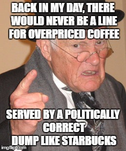 Back In My Day Meme | BACK IN MY DAY, THERE WOULD NEVER BE A LINE FOR OVERPRICED COFFEE SERVED BY A POLITICALLY CORRECT DUMP LIKE STARBUCKS | image tagged in memes,back in my day | made w/ Imgflip meme maker