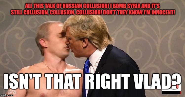 ALL THIS TALK OF RUSSIAN COLLUSION! I BOMB SYRIA AND IT'S STILL COLLUSION, COLLUSION, COLLUSION! DON'T THEY KNOW I'M INNOCENT! ISN'T THAT RI | made w/ Imgflip meme maker