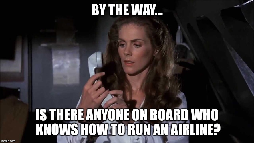 BY THE WAY... IS THERE ANYONE ON BOARD WHO KNOWS HOW TO RUN AN AIRLINE? | image tagged in airplane how to fly a plane | made w/ Imgflip meme maker
