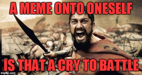 Sparta Leonidas Meme | A MEME ONTO ONESELF IS THAT A CRY TO BATTLE | image tagged in memes,sparta leonidas | made w/ Imgflip meme maker