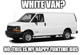 Seems legit |  WHITE VAN? NO, THIS IS MY HAPPY FUNTIME BUS | image tagged in white van | made w/ Imgflip meme maker