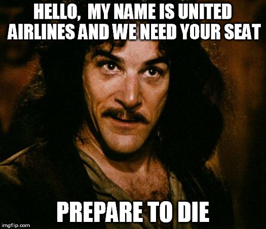 is it still a repost when I saw something and thought I could make it better? Thanks bskibick | HELLO,  MY NAME IS UNITED AIRLINES AND WE NEED YOUR SEAT PREPARE TO DIE | image tagged in memes,inigo montoya | made w/ Imgflip meme maker