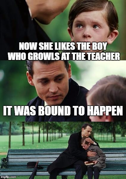 Finding Neverland Meme | NOW SHE LIKES THE BOY WHO GROWLS AT THE TEACHER IT WAS BOUND TO HAPPEN | image tagged in memes,finding neverland | made w/ Imgflip meme maker
