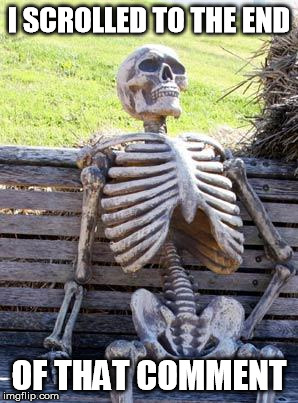 Waiting Skeleton Meme | I SCROLLED TO THE END OF THAT COMMENT | image tagged in memes,waiting skeleton | made w/ Imgflip meme maker