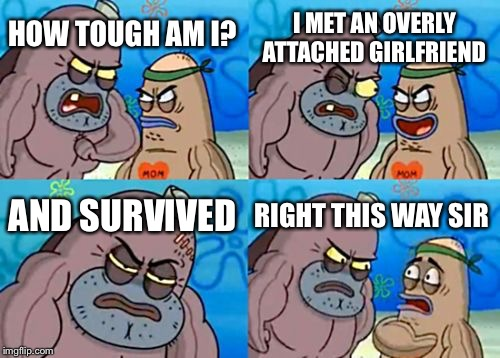 How Tough Are You Meme | HOW TOUGH AM I? I MET AN OVERLY ATTACHED GIRLFRIEND AND SURVIVED RIGHT THIS WAY SIR | image tagged in memes,how tough are you | made w/ Imgflip meme maker