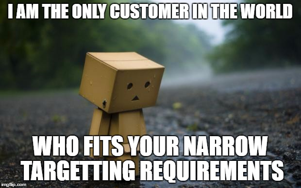 lonely box man | I AM THE ONLY CUSTOMER IN THE WORLD WHO FITS YOUR NARROW TARGETTING REQUIREMENTS | image tagged in lonely box man | made w/ Imgflip meme maker