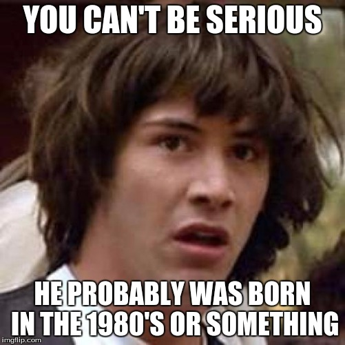 Conspiracy Keanu Meme | YOU CAN'T BE SERIOUS HE PROBABLY WAS BORN IN THE 1980'S OR SOMETHING | image tagged in memes,conspiracy keanu | made w/ Imgflip meme maker