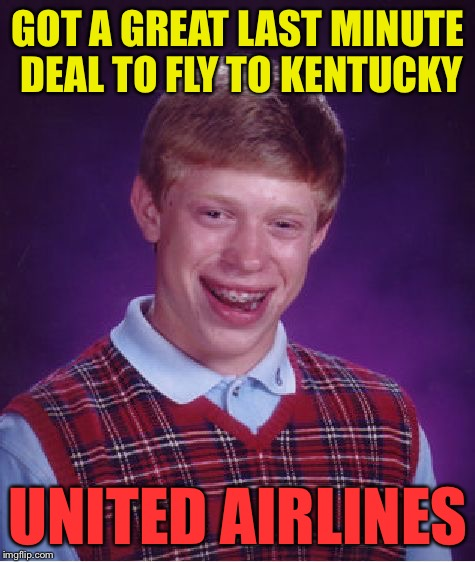 Bad Luck Brian Meme | GOT A GREAT LAST MINUTE DEAL TO FLY TO KENTUCKY UNITED AIRLINES | image tagged in memes,bad luck brian | made w/ Imgflip meme maker