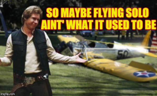 SO MAYBE FLYING SOLO AINT' WHAT IT USED TO BE | made w/ Imgflip meme maker