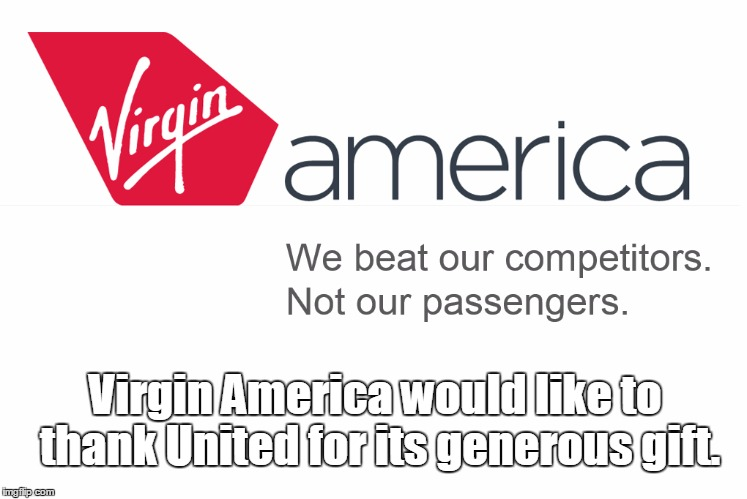 Expect some new airline ads soon. | Virgin America would like to thank United for its generous gift. | image tagged in united airlines,snark | made w/ Imgflip meme maker