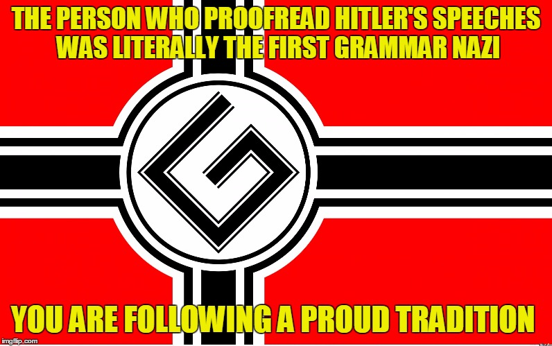 You are part of a proud tradition of Grammar Nazis  | THE PERSON WHO PROOFREAD HITLER'S SPEECHES WAS LITERALLY THE FIRST GRAMMAR NAZI YOU ARE FOLLOWING A PROUD TRADITION | image tagged in grammar nazi flag,funny memes | made w/ Imgflip meme maker