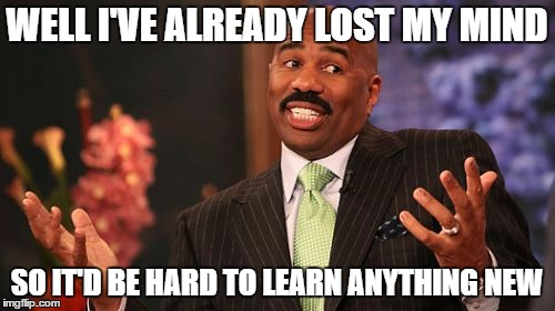 Steve Harvey Meme | WELL I'VE ALREADY LOST MY MIND SO IT'D BE HARD TO LEARN ANYTHING NEW | image tagged in memes,steve harvey | made w/ Imgflip meme maker