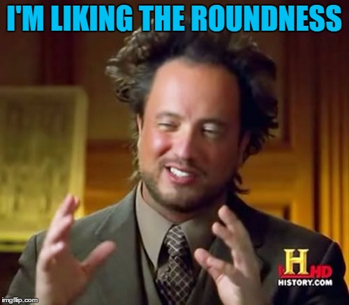 Ancient Aliens Meme | I'M LIKING THE ROUNDNESS | image tagged in memes,ancient aliens | made w/ Imgflip meme maker