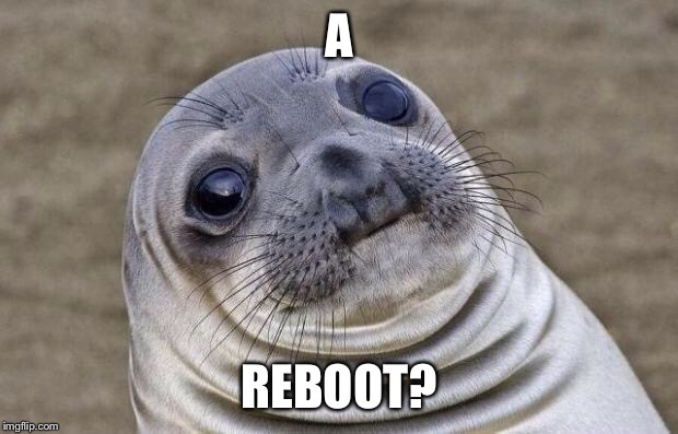 Awkward Moment Sealion Meme | A REBOOT? | image tagged in memes,awkward moment sealion | made w/ Imgflip meme maker