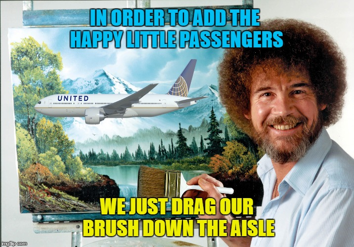 The portrait of united - Left over Bob Ross Week | IN ORDER TO ADD THE HAPPY LITTLE PASSENGERS WE JUST DRAG OUR BRUSH DOWN THE AISLE | image tagged in memes,bob ross week,united airlines,passengers,tsa | made w/ Imgflip meme maker
