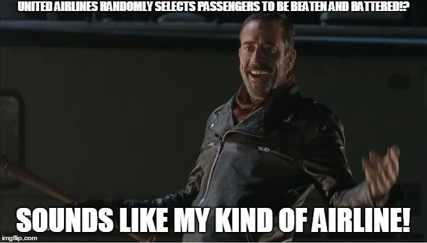 negan | UNITED AIRLINES RANDOMLY SELECTS PASSENGERS TO BE BEATEN AND BATTERED!? SOUNDS LIKE MY KIND OF AIRLINE! | image tagged in negan | made w/ Imgflip meme maker