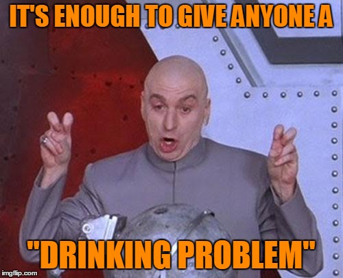 "Dr Evil Laser Meme | IT'S ENOUGH TO GIVE ANYONE A ""DRINKING PROBLEM"" 