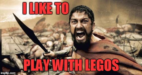 Sparta Leonidas Meme | I LIKE TO PLAY WITH LEGOS | image tagged in memes,sparta leonidas | made w/ Imgflip meme maker