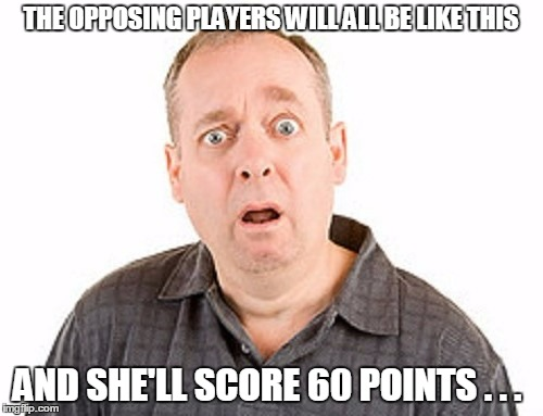 THE OPPOSING PLAYERS WILL ALL BE LIKE THIS AND SHE'LL SCORE 60 POINTS . . . | made w/ Imgflip meme maker