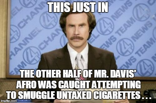 THIS JUST IN THE OTHER HALF OF MR. DAVIS' AFRO WAS CAUGHT ATTEMPTING TO SMUGGLE UNTAXED CIGARETTES . . . | made w/ Imgflip meme maker