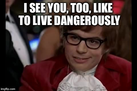 I SEE YOU, TOO, LIKE TO LIVE DANGEROUSLY | made w/ Imgflip meme maker
