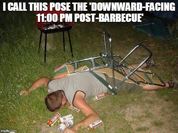 I CALL THIS POSE THE 'DOWNWARD-FACING 11:00 PM POST-BARBECUE' | made w/ Imgflip meme maker