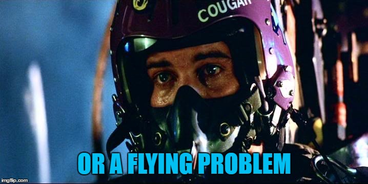 OR A FLYING PROBLEM | made w/ Imgflip meme maker