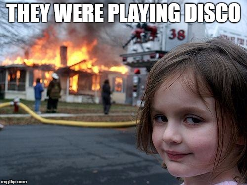 Disco Inferno...Disaster Girl style | THEY WERE PLAYING DISCO | image tagged in memes,disaster girl | made w/ Imgflip meme maker
