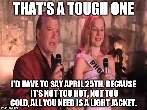 THAT'S A TOUGH ONE I'D HAVE TO SAY APRIL 25TH. BECAUSE IT'S NOT TOO HOT, NOT TOO COLD, ALL YOU NEED IS A LIGHT JACKET. | made w/ Imgflip meme maker