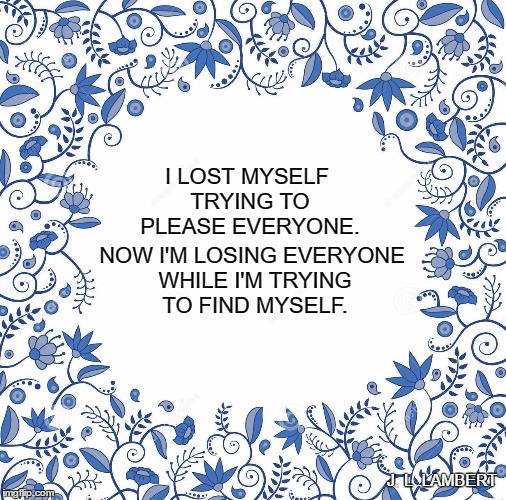 finding yourself | I LOST MYSELF TRYING TO PLEASE EVERYONE. NOW I'M LOSING EVERYONE WHILE I'M TRYING TO FIND MYSELF. J. L .LAMBERT | image tagged in empowerment,sad truth,growth | made w/ Imgflip meme maker
