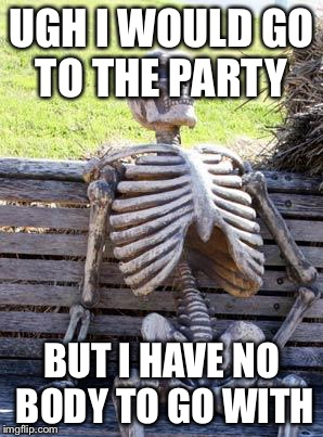 Waiting Skeleton Meme | UGH I WOULD GO TO THE PARTY BUT I HAVE NO BODY TO GO WITH | image tagged in memes,waiting skeleton | made w/ Imgflip meme maker