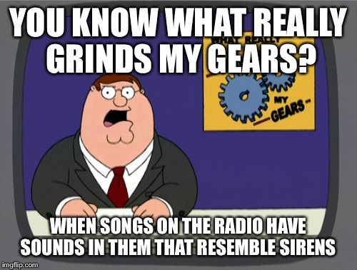 Peter Griffin News Meme | YOU KNOW WHAT REALLY GRINDS MY GEARS? WHEN SONGS ON THE RADIO HAVE SOUNDS IN THEM THAT RESEMBLE SIRENS | image tagged in memes,peter griffin news | made w/ Imgflip meme maker