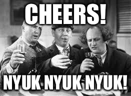 CHEERS! NYUK NYUK NYUK! | made w/ Imgflip meme maker