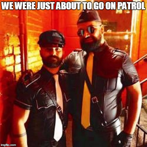 WE WERE JUST ABOUT TO GO ON PATROL | made w/ Imgflip meme maker