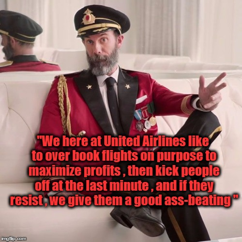 "Obvious Akbar  | ""We here at United Airlines like to over book flights on purpose to maximize profits , then kick people off at the last minute , and if they 